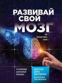 Развивай свой мозг. Как перенастроить разум и реализовать собственный потенциал читать онлайн