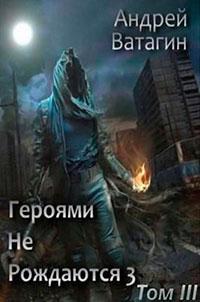 Героями не рождаются 3. Том III (СИ) читать онлайн