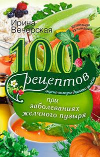 100 рецептов при заболеваниях желчного пузыря. Вкусно